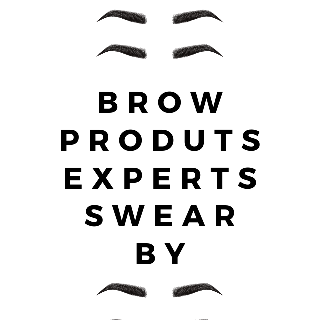 BROW PRODUCTS EXPERTS SWEAR BY